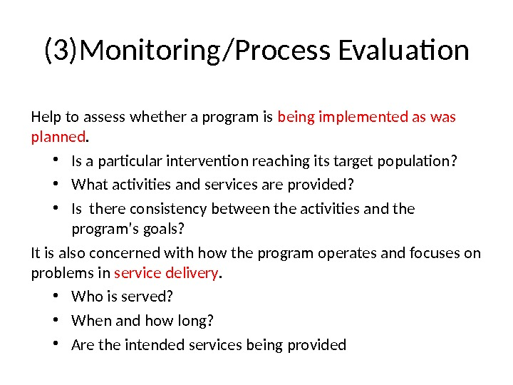 (3)Monitoring/Process Evaluation Help to assess whether a program is being implemented as was planned.  •