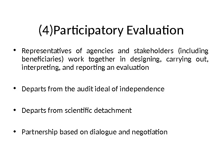 (4)Participatory Evaluation • Representatives of agencies and stakeholders (including beneficiaries) work together in designing,  carrying