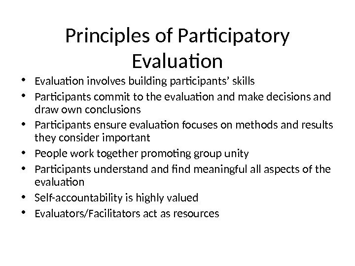 Principles of Participatory Evaluation • Evaluation involves building participants ' skills • Participants commit to the