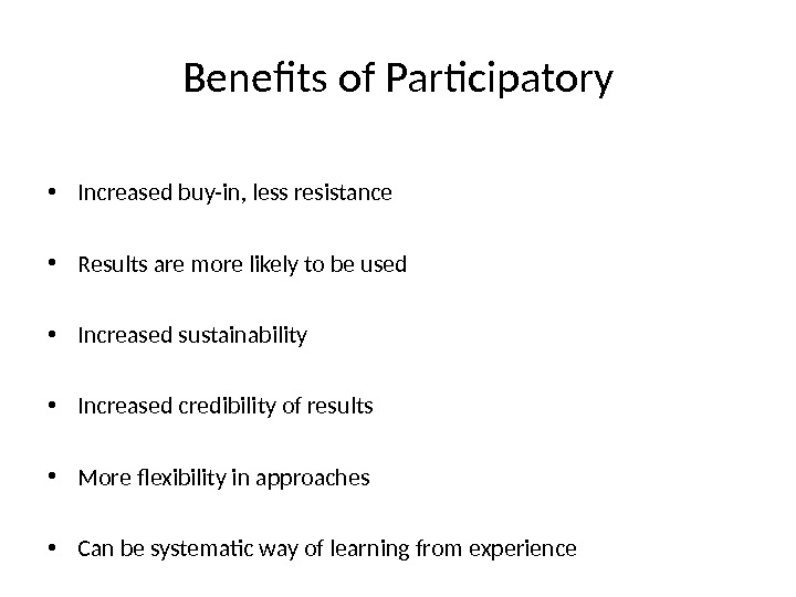 Benefits of Participatory • Increased buy-in, less resistance • Results are more likely to be used
