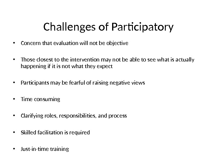 Challenges of Participatory • Concern that evaluation will not be objective • Those closest to the