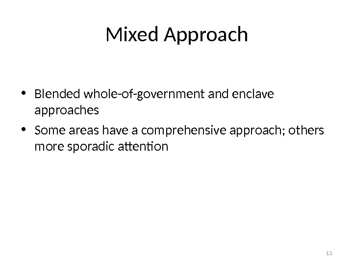 Mixed Approach • Blended whole-of-government and enclave approaches • Some areas have a comprehensive approach; others