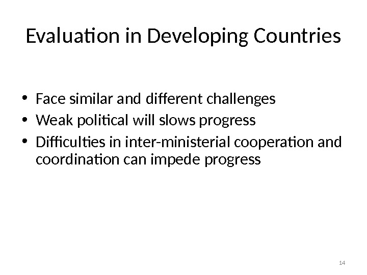 Evaluation in Developing Countries • Face similar and different challenges • Weak political will slows progress