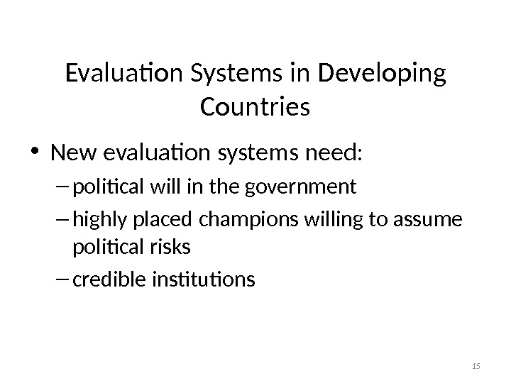 Evaluation Systems in Developing Countries • New evaluation systems need: – political will in the government