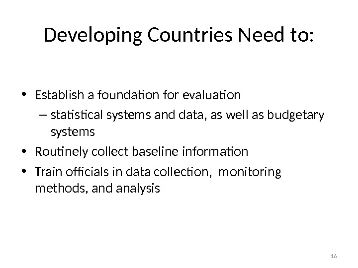 Developing Countries Need to:  • Establish a foundation for evaluation – statistical systems and data,