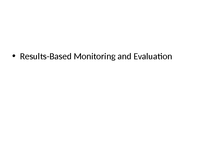 • Results-Based Monitoring and Evaluation