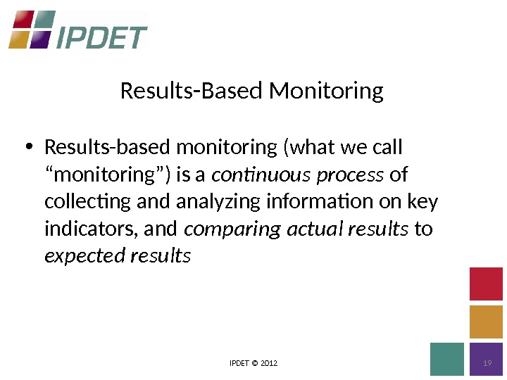 "Results-Based Monitoring IPDET © 2012 19 • Results-based monitoring (what we call "" monitoring "" )"