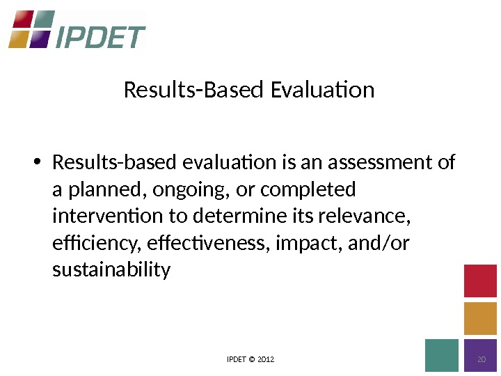 Results-Based Evaluation IPDET © 2012 20 • Results-based evaluation is an assessment of a planned, ongoing,
