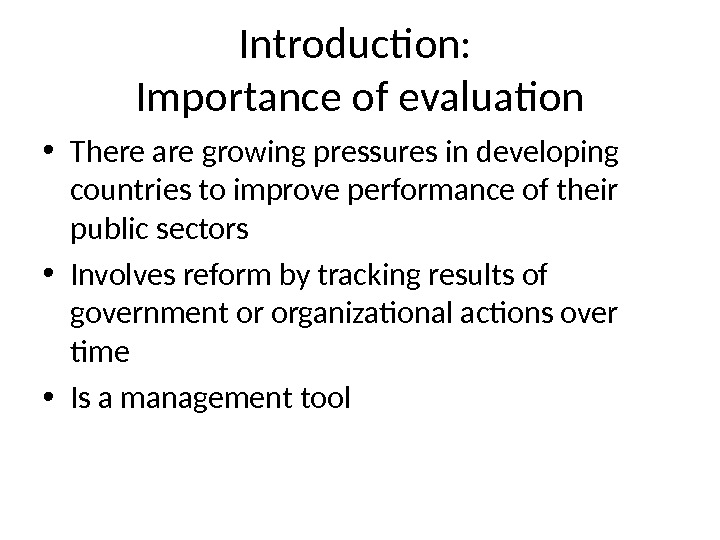 Introduction:  Importance of evaluation • There are growing pressures in developing countries to improve performance