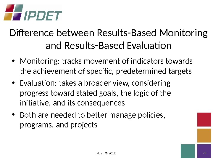 Difference between Results-Based Monitoring and Results-Based Evaluation IPDET © 2012 21 • Monitoring: tracks movement of