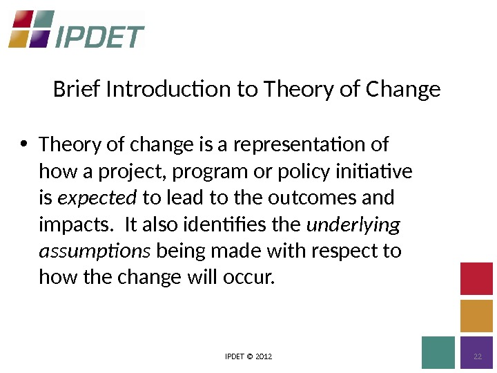 Brief Introduction to Theory of Change IPDET © 2012 22 • Theory of change is a