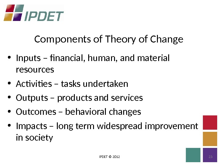 Components of Theory of Change IPDET © 2012 23 • Inputs – financial, human, and material
