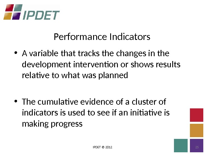 Performance Indicators IPDET © 2012 25 • A variable that tracks the changes in the development