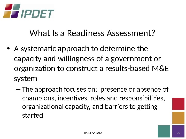 What Is a Readiness Assessment? IPDET © 2012 27 • A systematic approach to determine the