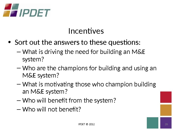 Incentives IPDET © 2012 28 • Sort out the answers to these questions: – What is