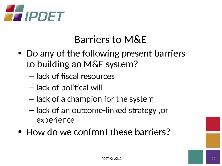 Barriers to M&E IPDET © 2012 29 • Do any of the following present barriers to