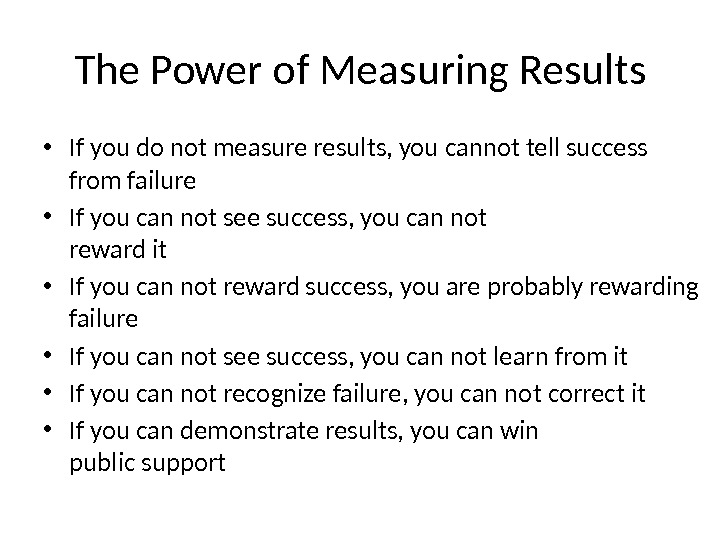 The Power of Measuring Results • If you do not measure results, you cannot tell success