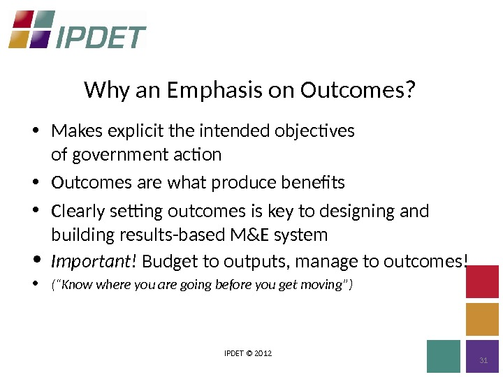 Why an Emphasis on Outcomes? IPDET © 2012 31 • Makes explicit the intended objectives of