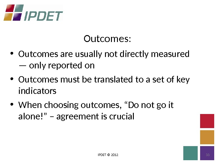 Outcomes: IPDET © 2012 33 • Outcomes are usually not directly measured — only reported on