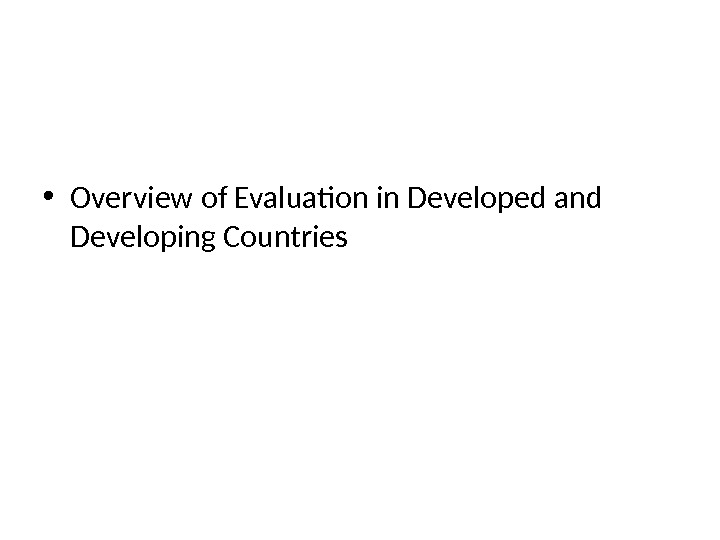• Overview of Evaluation in Developed and Developing Countries