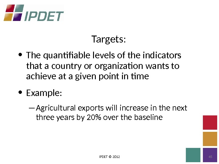 Targets: IPDET © 2012 45 • The quantifiable levels of the indicators that a country or