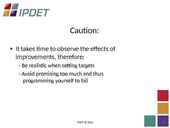 Caution: IPDET © 2012 47 • It takes time to observe the effects of improvements, therefore: