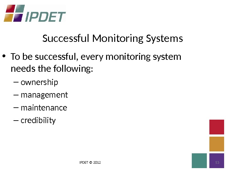 Successful Monitoring Systems IPDET © 2012 53 • To be successful, every monitoring system needs the