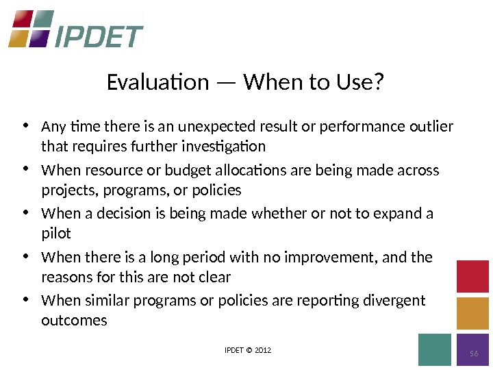 Evaluation — When to Use? IPDET © 2012 56 • Any time there is an unexpected