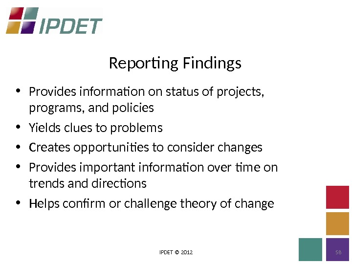 Reporting Findings IPDET © 2012 58 • Provides information on status of projects,  programs, and