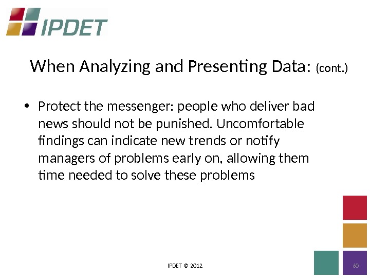 When Analyzing and Presenting Data:  (cont. ) IPDET © 2012 60 • Protect the messenger:
