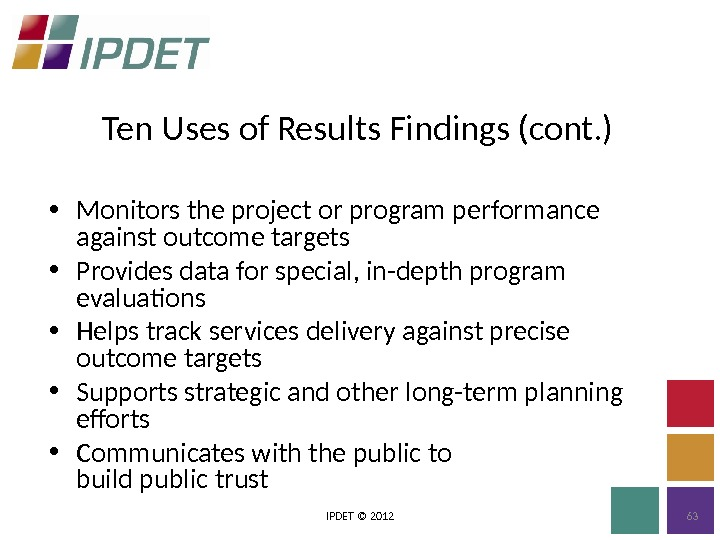 Ten Uses of Results Findings (cont. ) IPDET © 2012 63 • Monitors the project or
