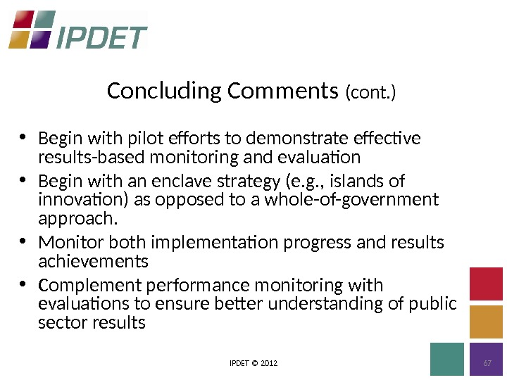 Concluding Comments (cont. ) IPDET © 2012 67 • Begin with pilot efforts to demonstrate effective