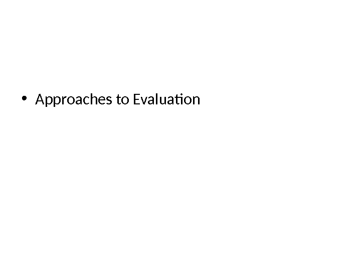 • Approaches to Evaluation