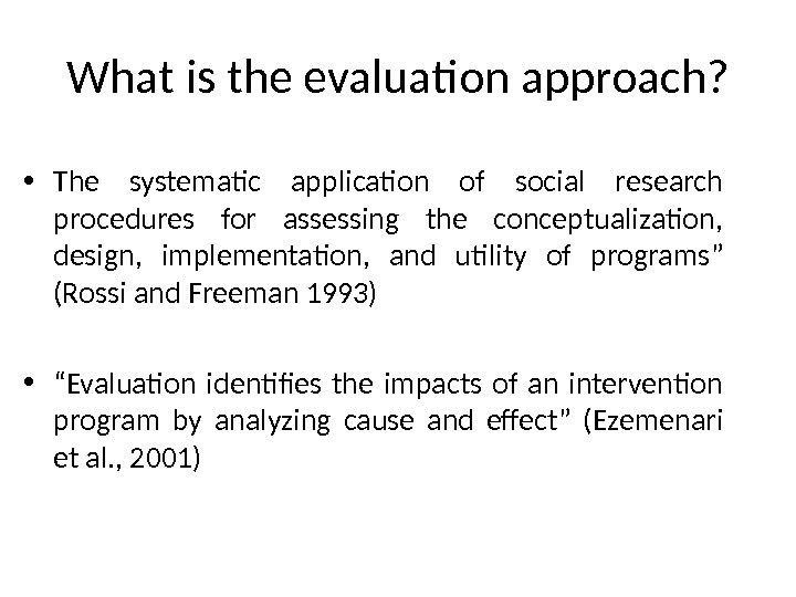 What is the evaluation approach?  • The systematic application of social research procedures for assessing