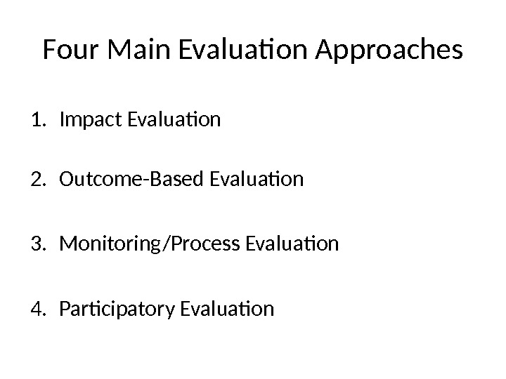 Four Main Evaluation Approaches 1. Impact Evaluation 2. Outcome-Based Evaluation 3. Monitoring/Process Evaluation 4. Participatory Evaluation