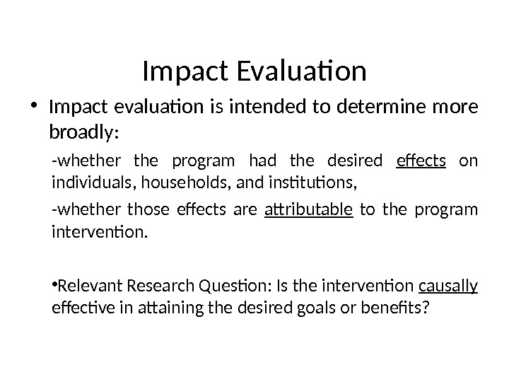 Impact Evaluation • Impact evaluation  is intended to determine more broadly: -whether the program had