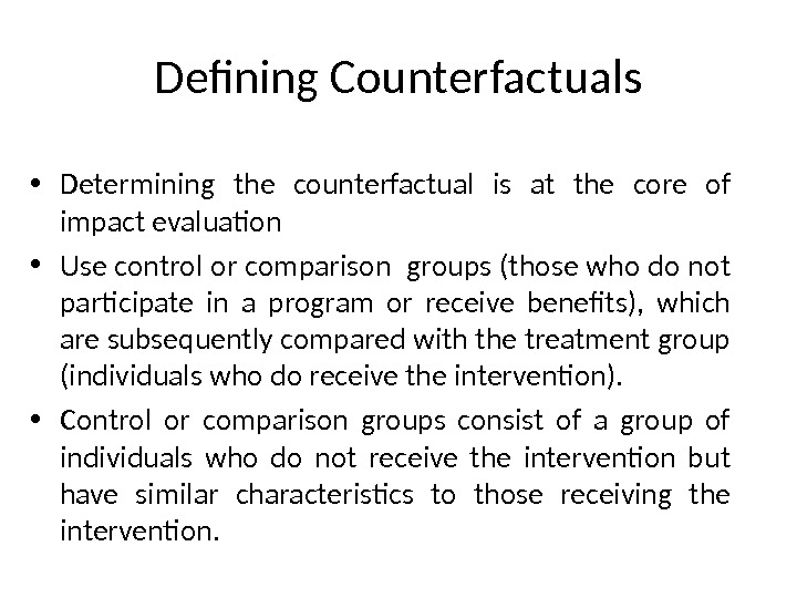 Defining Counterfactuals • Determining the counterfactual is at the core of impact evaluation  • Use