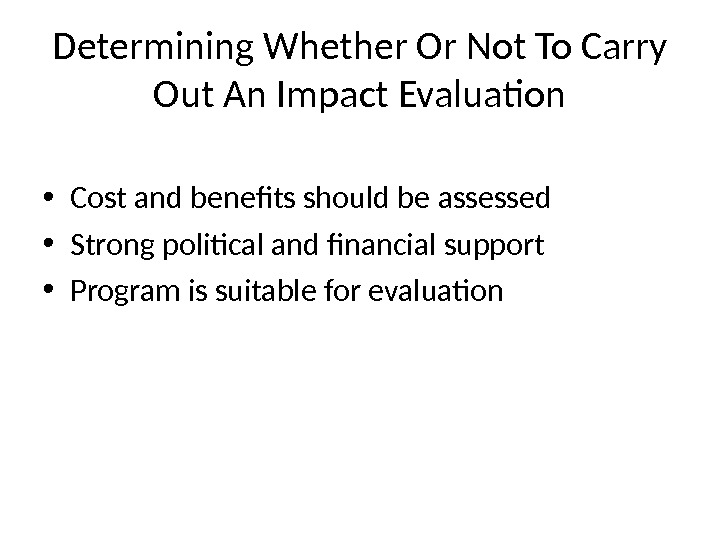 Determining Whether Or Not To Carry Out An Impact Evaluation • Cost and benefits should be