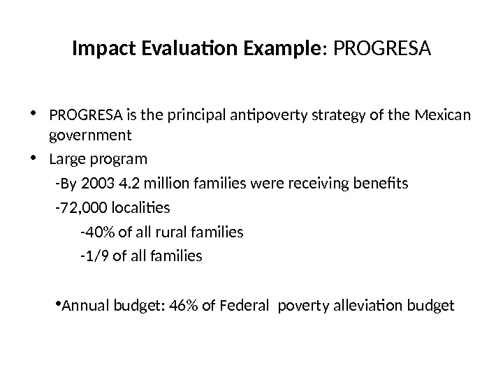Impact Evaluation Example :  PROGRESA • PROGRESA is the principal antipoverty strategy of the Mexican