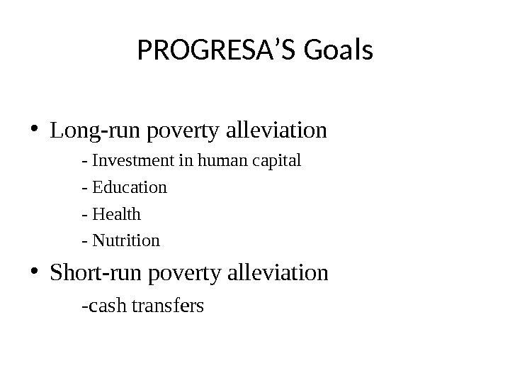 PROGRESA ' S Goals • Long-run poverty alleviation - Investment in human capital - Education -