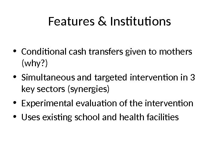 Features & Institutions • Conditional cash transfers given to mothers (why? ) • Simultaneous and targeted
