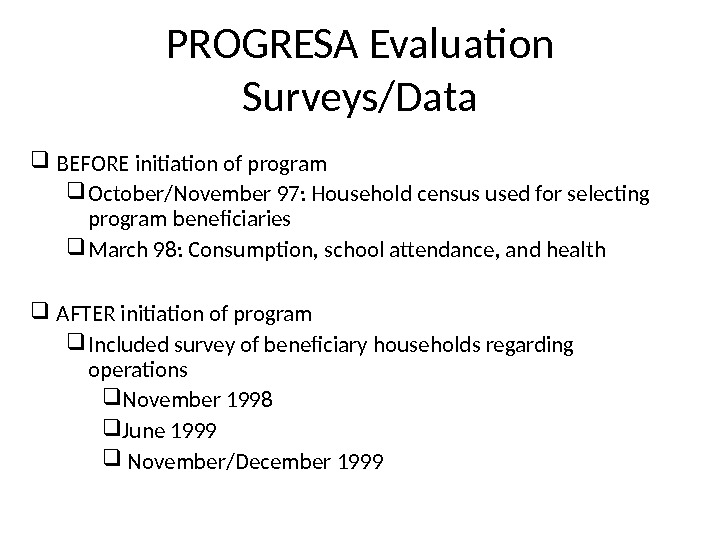 PROGRESA Evaluation Surveys/Data BEFORE initiation of program October/November 97: Household census used for selecting program beneficiaries