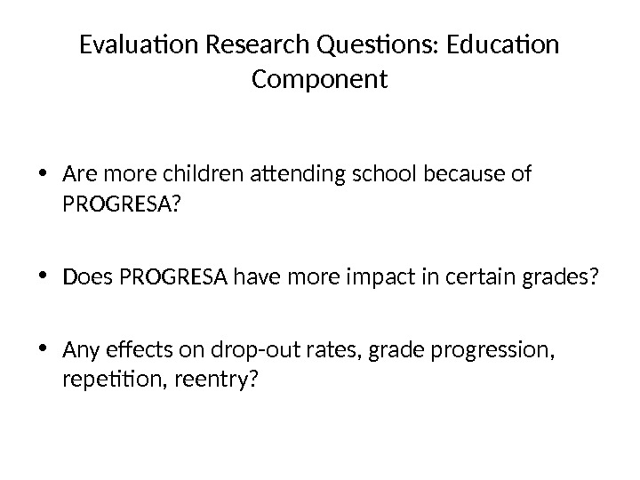 Evaluation Research Questions: Education Component • Are more children attending school because of PROGRESA?  •