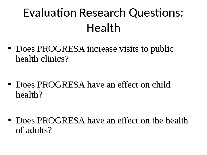 Evaluation Research Questions:  Health • Does PROGRESA increase visits to public health clinics?  •