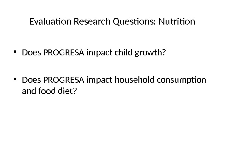 Evaluation Research Questions: Nutrition • Does PROGRESA impact child growth?  • Does PROGRESA impact household