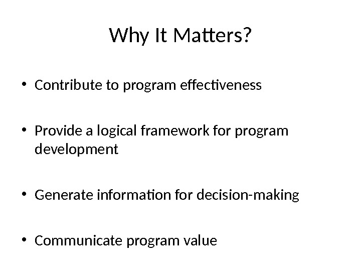 Why It Matters?  • Contribute to program effectiveness • Provide a logical framework for program