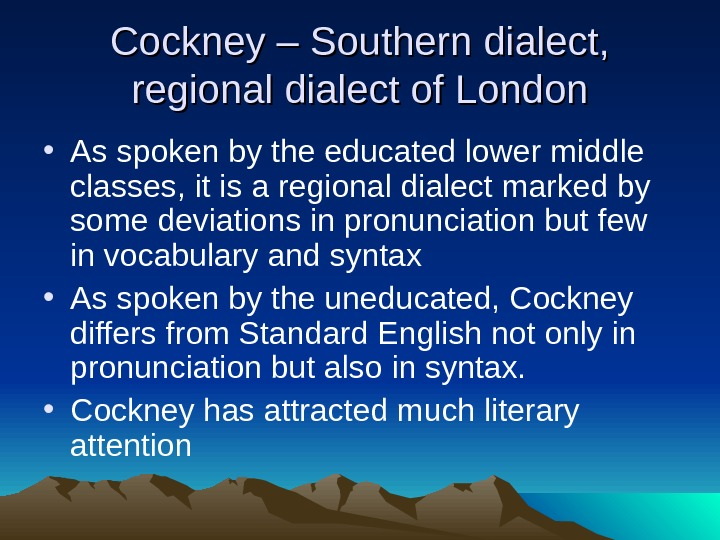 Cockney – Southern dialect,  regional dialect of London • As spoken by the educated lower