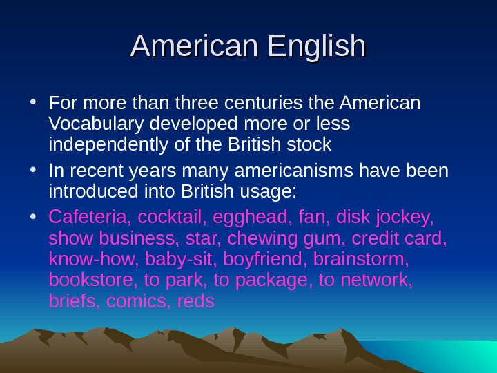American English • For more than three centuries the American Vocabulary developed more or less independently
