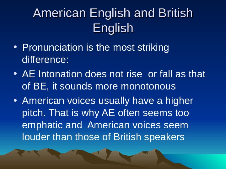 American English and British English • Pronunciation is the most striking difference:  • AE Intonation