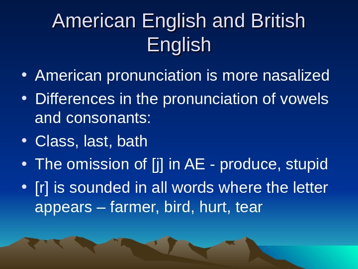 American English and British English • American pronunciation is more nasalized • Differences in the pronunciation